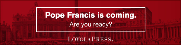 Loyola Press: Pope Francis is Coming. Are you Ready?