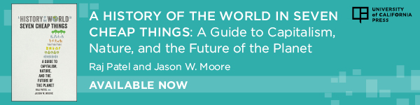 University of California Press: A History of the World in Seven Cheap Things: A Guide to Capitalism, Nature, and the Future of the Planet by Raj Patel and Jason W. Moore