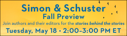 Simon & Schuster Fall Preview: Join authors and their editors for the stories behind the stories on Tuesday, May 18th from 2:00 - 3:00 PM ET