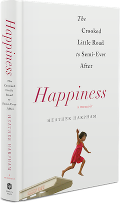 Henry Holt & Company: Happiness: The Crooked Little Road to Semi-Ever After by Heather Harpham