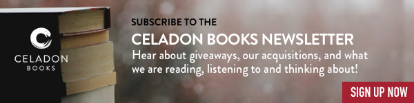 Celadon Books: Subscribe to our newsletter and hear about giveaways, our acquisitions, and what we are reading, listening to and thinking about! Sign up now>
