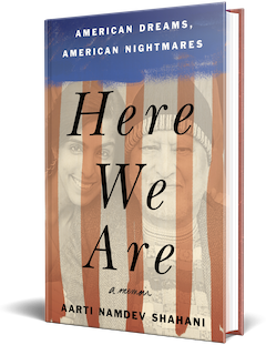 Celadon Books: Here We Are: American Dreams, American Nightmares by Aarti Namdev Shahani