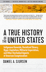 Truth to Power: A True History of the United States: Indigenous Genocide, Racialized Slavery, Hyper-Capitalism, Militarist Imperialism and Other Overlooked Aspects of American Exceptionalism - Pre-order now!