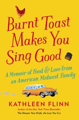 Burnt Toast Makes You Sing Good: A Memoir of Food and Love from an American Midwest Family, Kathleen Flinn, 978067001544.